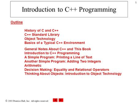  2003 Prentice Hall, Inc. All rights reserved. 1 Introduction to C++ Programming Outline History of C and C++ C++ Standard Library Object Technology Basics.