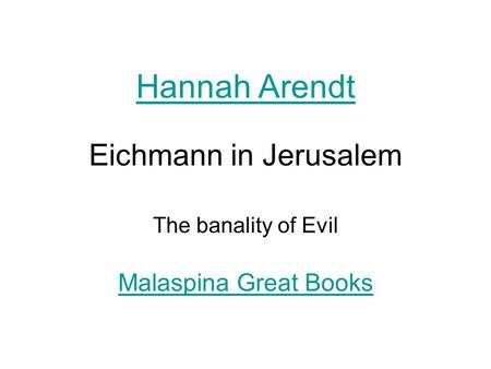 Eichmann in Jerusalem The banality of Evil Hannah Arendt Malaspina Great Books.