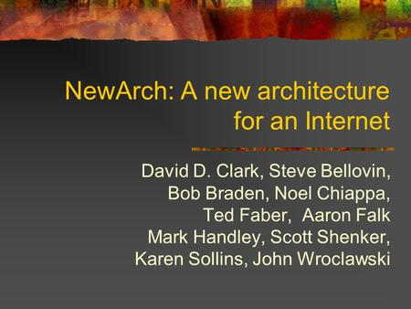NewArch: A new architecture for an Internet David D. Clark, Steve Bellovin, Bob Braden, Noel Chiappa, Ted Faber, Aaron Falk Mark Handley, Scott Shenker,