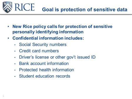 1 Goal is protection of sensitive data New Rice policy calls for protection of sensitive personally identifying information Confidential information includes: