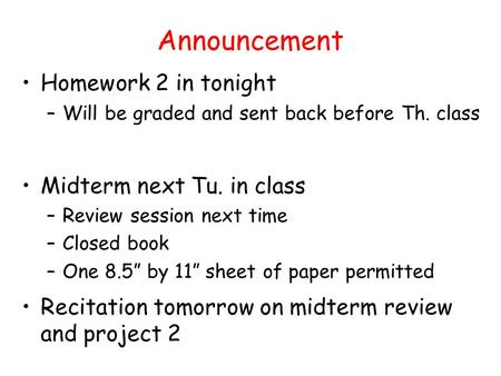 Announcement Homework 2 in tonight –Will be graded and sent back before Th. class Midterm next Tu. in class –Review session next time –Closed book –One.