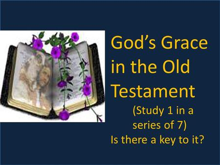 God's Grace in the Old Testament (Study 1 in a series of 7) Is there a key to it?