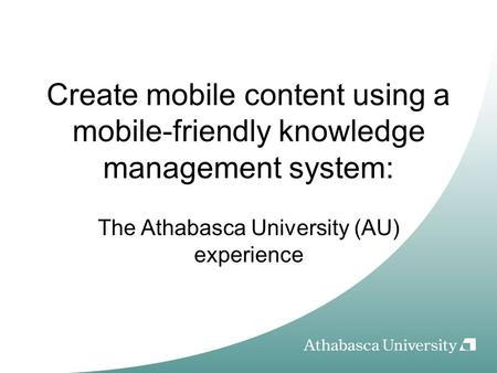 Create mobile content using a mobile-friendly knowledge management system: The Athabasca University (AU) experience.