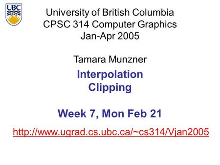 University of British Columbia CPSC 314 Computer Graphics Jan-Apr 2005 Tamara Munzner  Interpolation Clipping.