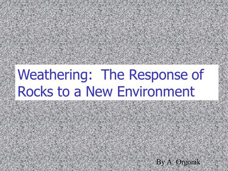 Weathering: The Response of Rocks to a New Environment By A. Orgonik.