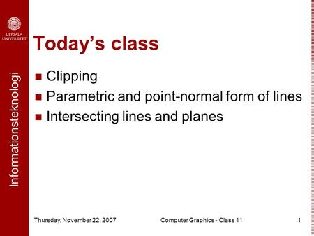 Informationsteknologi Thursday, November 22, 2007Computer Graphics - Class 111 Today's class Clipping Parametric and point-normal form of lines Intersecting.
