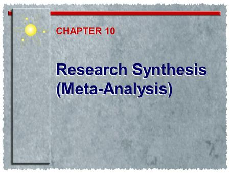 Research Synthesis (Meta-Analysis) Research Synthesis (Meta-Analysis) CHAPTER 1 CHAPTER 10.