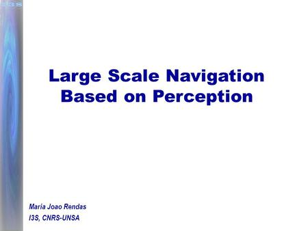 Large Scale Navigation Based on Perception Maria Joao Rendas I3S, CNRS-UNSA.