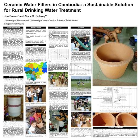 PROJECT OVERVIEW BACKGROUND KEY FEATURES Locally produced ceramic water filters are now used by an estimated 100,000 Cambodian households for the treatment.