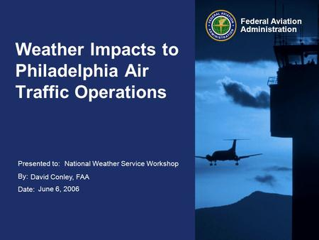Presented to: By: Date: Federal Aviation Administration Weather Impacts to Philadelphia Air Traffic Operations National Weather Service Workshop David.