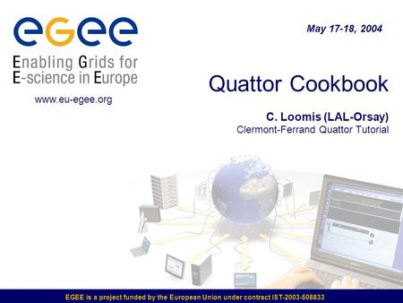 EGEE is a project funded <strong>by</strong> the European Union under contract IST-2003-508833 Quattor Cookbook C. Loomis (LAL-Orsay) Clermont-Ferrand Quattor Tutorial.