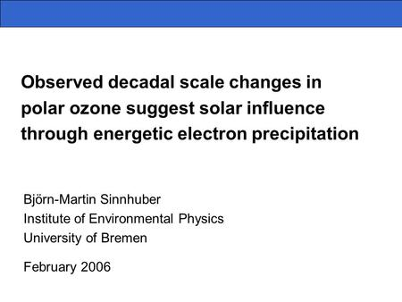 Observed decadal scale changes in polar ozone suggest solar influence through energetic electron precipitation Björn-Martin Sinnhuber Institute of Environmental.