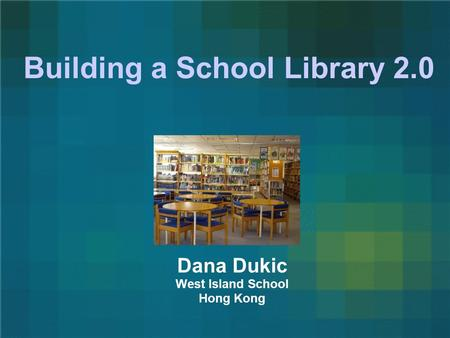 Building a School Library 2.0 Dana Dukic West Island School Hong Kong.
