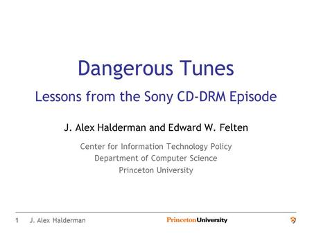 1 J. Alex Halderman Dangerous Tunes Lessons from the Sony CD-DRM Episode J. Alex Halderman and Edward W. Felten Center for Information Technology Policy.