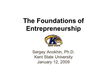 The Foundations of Entrepreneurship Sergey Anokhin, Ph.D. Kent State University January 12, 2009.