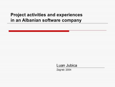Project activities and experiences in an Albanian software company Luan Jubica Zagreb 2004.