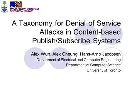 MIDDLEWARE SYSTEMS RESEARCH GROUP A Taxonomy for Denial of Service Attacks in Content-based Publish/Subscribe Systems Alex Wun, Alex Cheung, Hans-Arno.