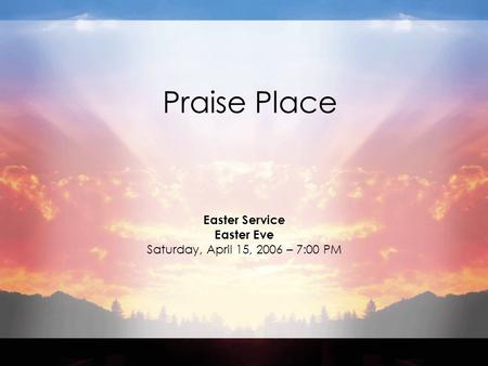 Praise Place Easter Service Easter Eve Saturday, April 15, 2006 – 7:00 PM.
