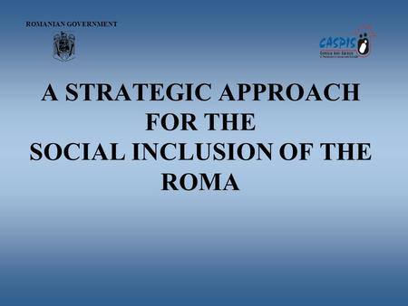 A STRATEGIC APPROACH FOR THE SOCIAL INCLUSION OF THE ROMA ROMANIAN GOVERNMENT.
