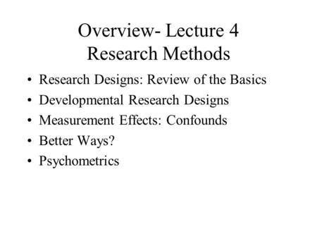 Overview- Lecture 4 Research Methods Research Designs: Review of the Basics Developmental Research Designs Measurement Effects: Confounds Better Ways?
