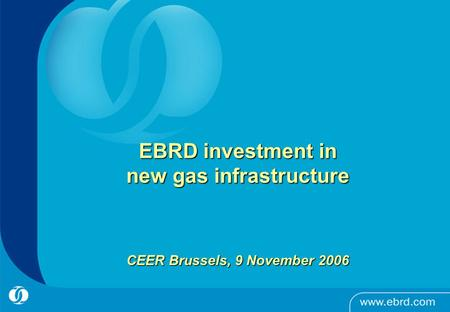 EBRD investment in new gas infrastructure CEER Brussels, 9 November 2006.