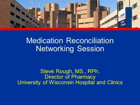 Medication Reconciliation Networking Session Steve Rough, MS., RPh. Director of Pharmacy University of Wisconsin Hospital and Clinics.