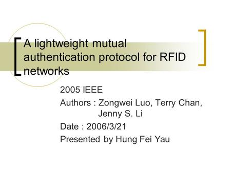 A lightweight mutual authentication protocol for RFID networks 2005 IEEE Authors : Zongwei Luo, Terry Chan, Jenny S. Li Date : 2006/3/21 Presented by Hung.