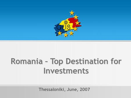 Romania – Top Destination for Investments Thessaloniki, June, 2007.