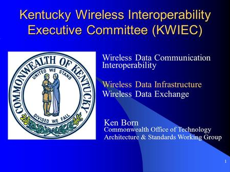 1 Kentucky Wireless Interoperability Executive Committee (KWIEC) Wireless Data Communication Interoperability Ken Born Commonwealth Office of Technology.