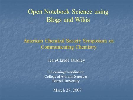 Open Notebook Science using Blogs and Wikis Jean-Claude Bradley E-Learning Coordinator College of Arts and Sciences Drexel University March 27, 2007 American.