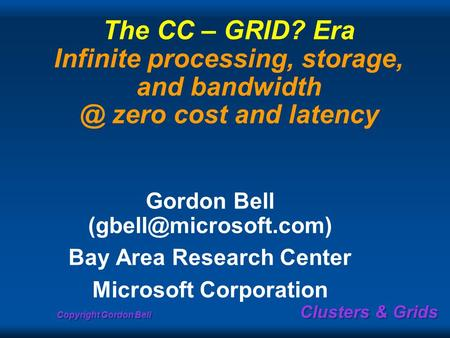 Copyright Gordon Bell Clusters & Grids The CC – GRID? Era Infinite processing, storage, and zero cost and latency Gordon Bell