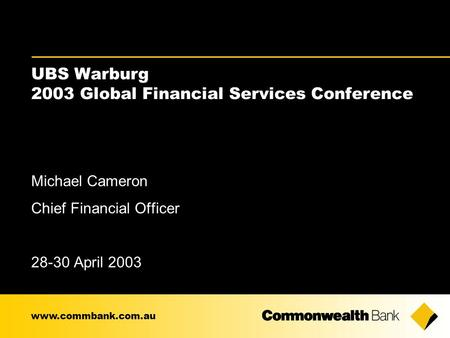 UBS Warburg 2003 Global Financial Services Conference Michael Cameron Chief Financial Officer 28-30 April 2003 www.commbank.com.au.