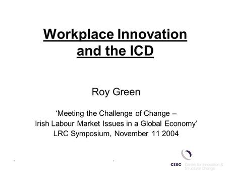 .. Workplace Innovation and the ICD Roy Green 'Meeting the Challenge of Change – Irish Labour Market Issues in a Global Economy' LRC Symposium, November.