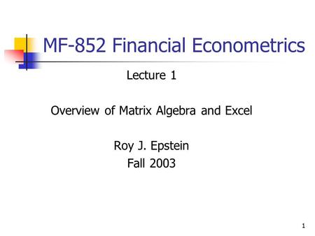 1 MF-852 Financial Econometrics Lecture 1 Overview of Matrix Algebra and Excel Roy J. Epstein Fall 2003.