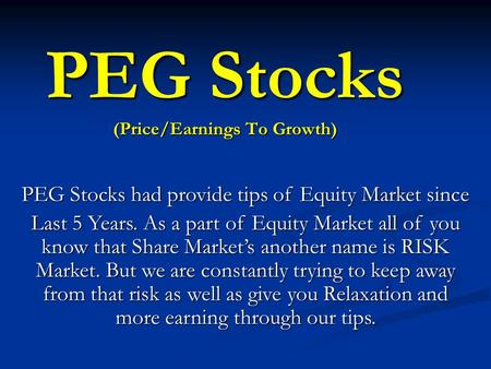 PEG Stocks had provide tips of <strong>Equity</strong> <strong>Market</strong> since Last 5 Years. As a part of <strong>Equity</strong> <strong>Market</strong> all of you know that Share <strong>Market</strong>'s another name is RISK <strong>Market</strong>.