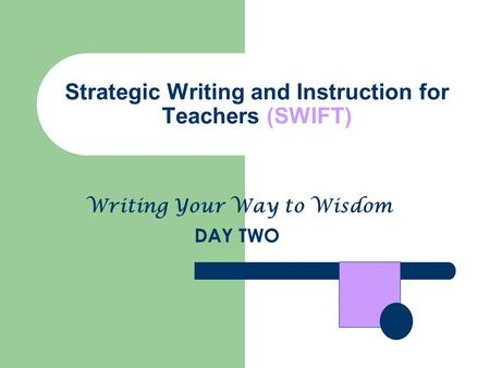 Strategic Writing and Instruction for Teachers (SWIFT) DAY TWO Writing Your Way to Wisdom.