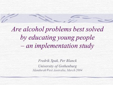 Are alcohol problems best solved by educating young people – an implementation study Fredrik Spak, Per Blanck University of Gothenburg Mandurah West Australia,