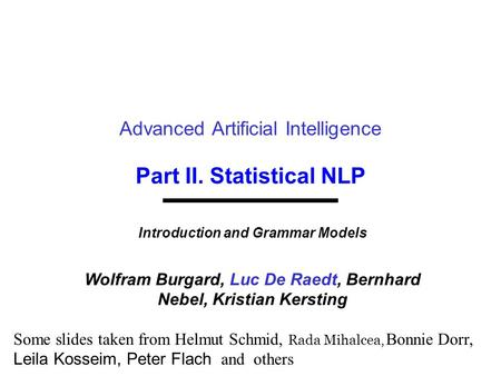 Part II. Statistical NLP Advanced Artificial Intelligence Introduction and Grammar Models Wolfram Burgard, Luc De Raedt, Bernhard Nebel, Kristian Kersting.