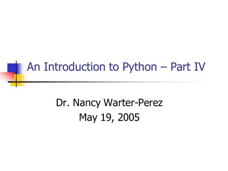 An Introduction to Python – Part IV Dr. Nancy Warter-Perez May 19, 2005.