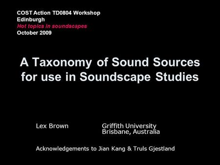 A Taxonomy of Sound Sources for use in Soundscape Studies Lex BrownGriffith University Brisbane, Australia Acknowledgements to Jian Kang & Truls Gjestland.