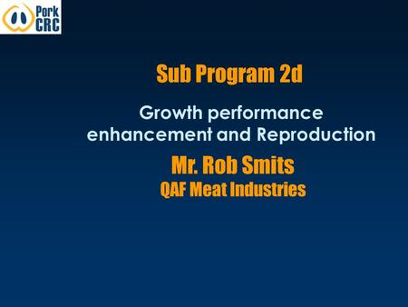 Sub Program 2d Growth performance enhancement and Reproduction Mr. Rob Smits QAF Meat Industries.