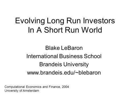 Evolving Long Run Investors In A Short Run World Blake LeBaron International Business School Brandeis University www.brandeis.edu/~blebaron Computational.