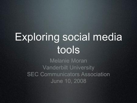 Exploring social media tools Melanie Moran Vanderbilt University SEC Communicators Association June 10, 2008.