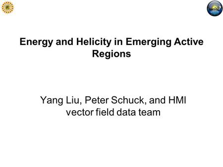 Energy and Helicity in Emerging Active Regions Yang Liu, Peter Schuck, and HMI vector field data team.