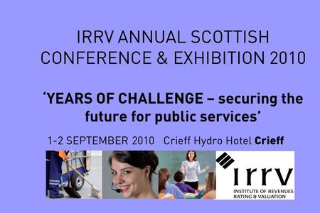IRRV ANNUAL SCOTTISH CONFERENCE & EXHIBITION 2010 'YEARS OF CHALLENGE – securing the future for public services' 1-2 SEPTEMBER 2010 Crieff Hydro Hotel.