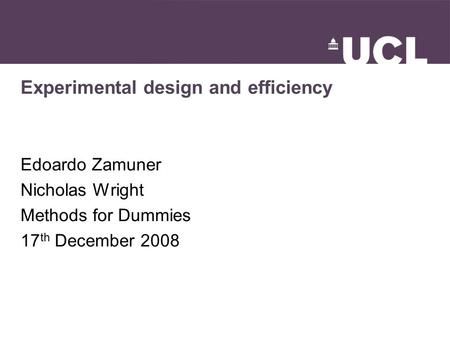 Experimental design and efficiency Edoardo Zamuner Nicholas Wright Methods for Dummies 17 th December 2008.