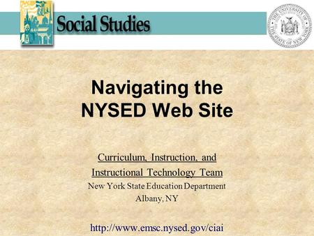 Navigating the NYSED Web Site Curriculum, Instruction, and Instructional Technology Team New York State Education Department Albany, NY
