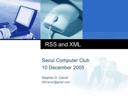 RSS and XML Seoul Computer Club 10 December 2005 Stephen D. Carroll