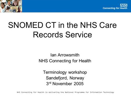 NHS Connecting for Health is delivering the National Programme for Information Technology SNOMED CT in the NHS Care Records Service Ian Arrowsmith NHS.