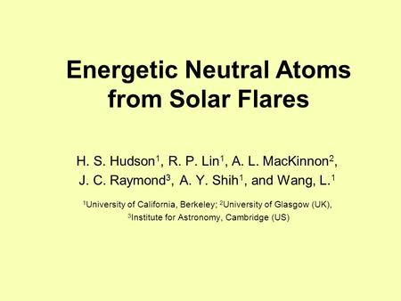 Energetic Neutral Atoms from Solar Flares H. S. Hudson 1, R. P. Lin 1, A. L. MacKinnon 2, J. C. Raymond 3, A. Y. Shih 1, and Wang, L. 1 1 University of.